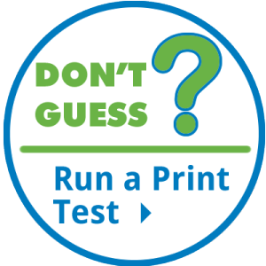 DON'T GUESS - RUN A PRINT TEST