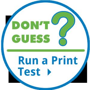 DON'T GUESS - RUN A PRINT TEST